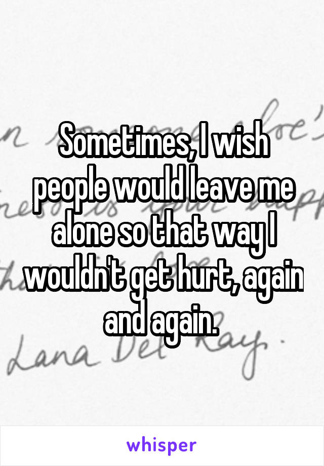Sometimes, I wish people would leave me alone so that way I wouldn't get hurt, again and again.