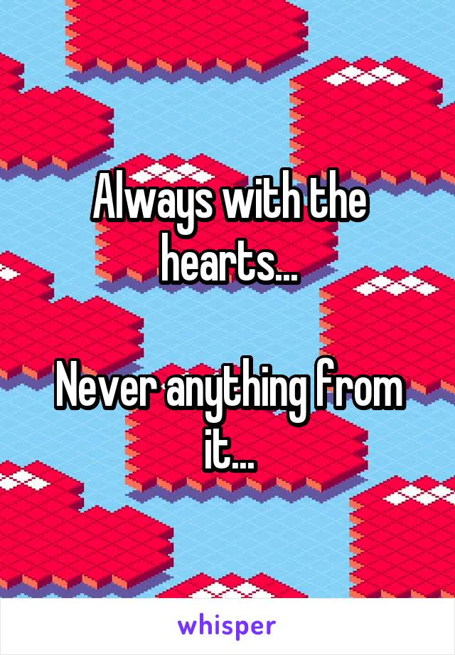 Always with the hearts...  Never anything from it...