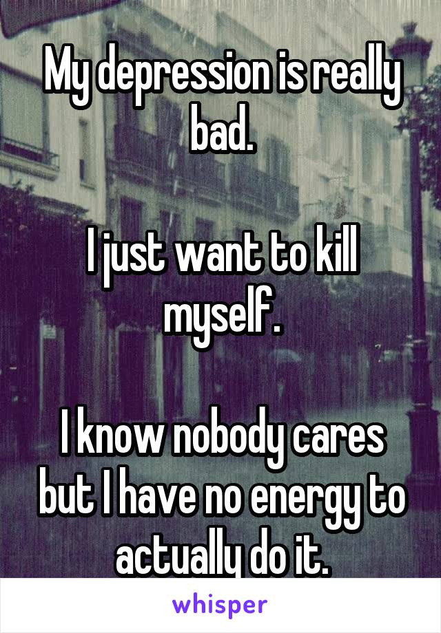 My depression is really bad.  I just want to kill myself.  I know nobody cares but I have no energy to actually do it.