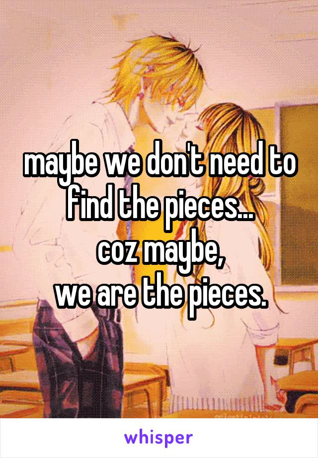 maybe we don't need to find the pieces... coz maybe, we are the pieces.
