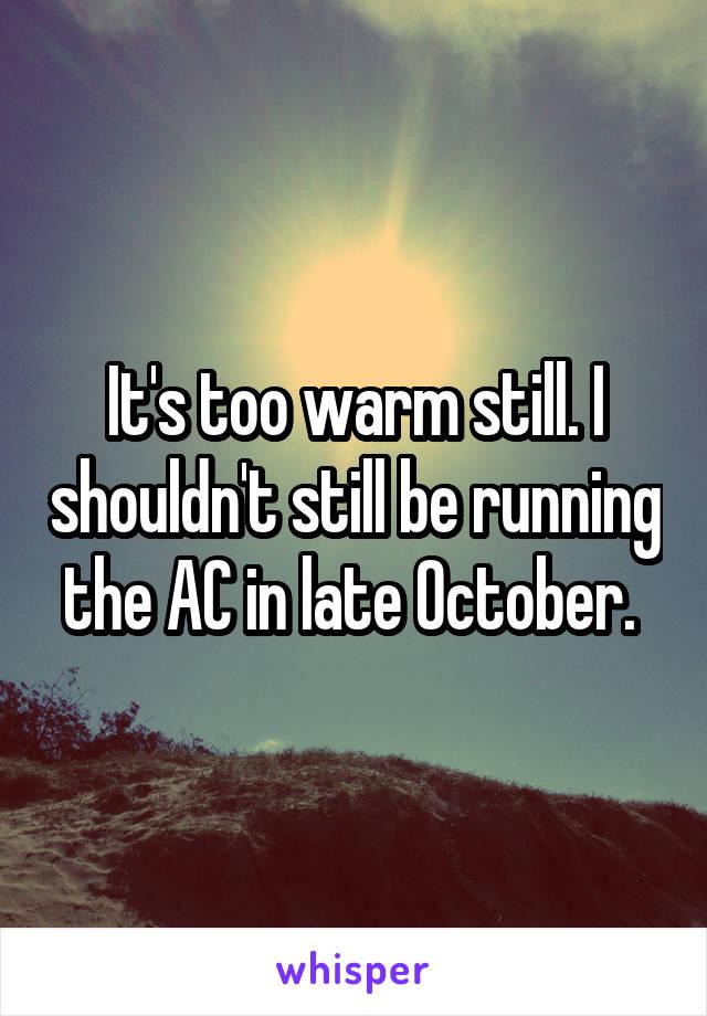It's too warm still. I shouldn't still be running the AC in late October.