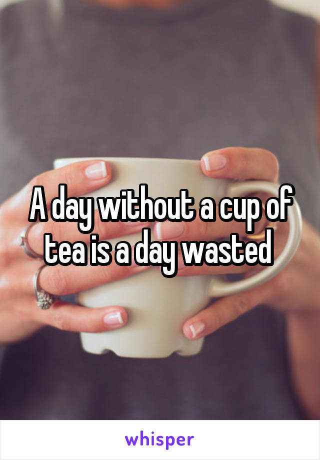 A day without a cup of tea is a day wasted