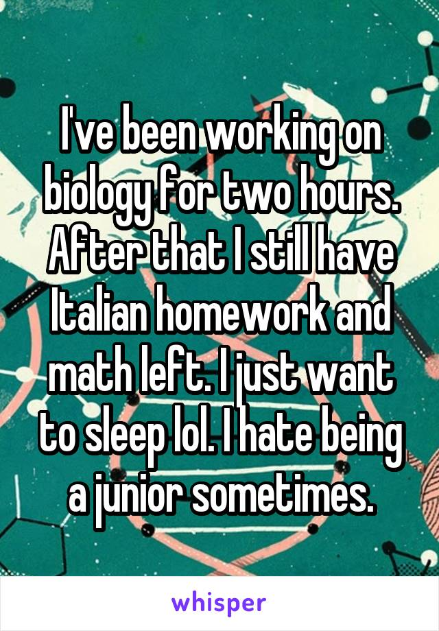 I've been working on biology for two hours. After that I still have Italian homework and math left. I just want to sleep lol. I hate being a junior sometimes.