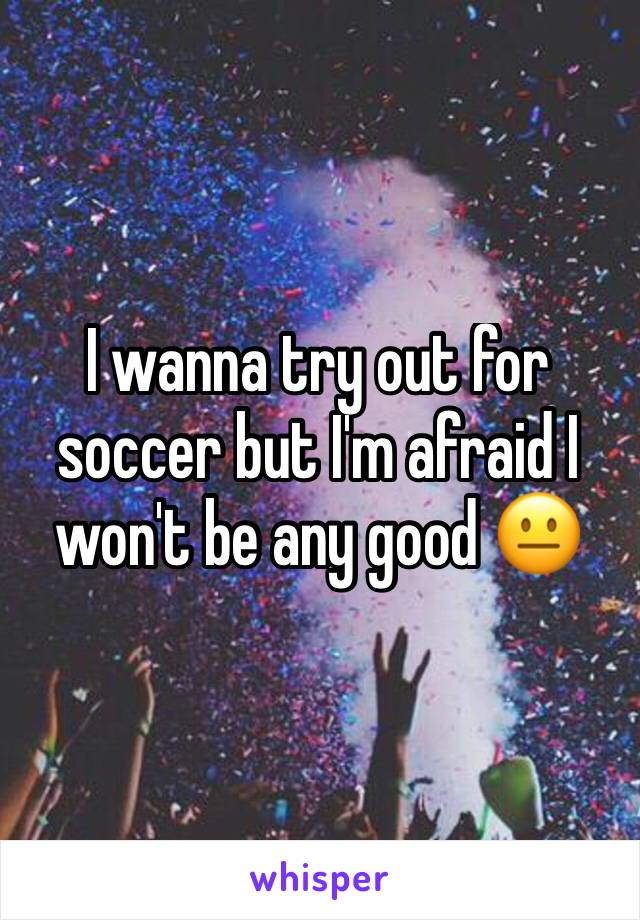 I wanna try out for soccer but I'm afraid I won't be any good 😐