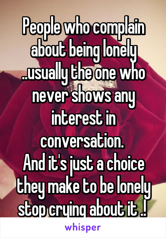 People who complain about being lonely ..usually the one who never shows any interest in conversation.  And it's just a choice they make to be lonely stop crying about it .!