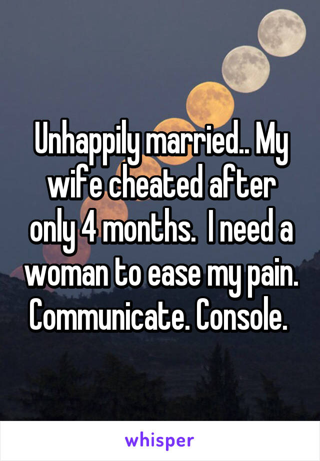 Unhappily married.. My wife cheated after only 4 months.  I need a woman to ease my pain. Communicate. Console.