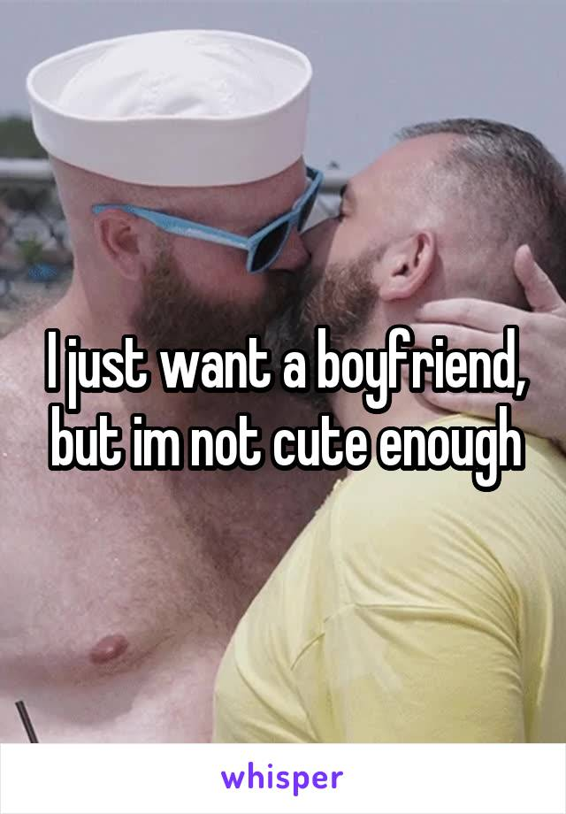 I just want a boyfriend, but im not cute enough