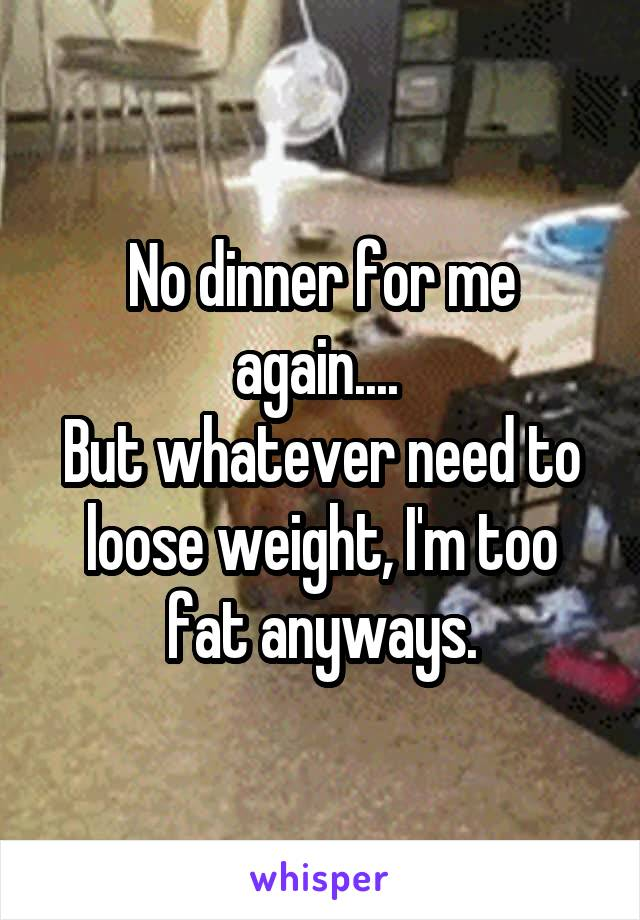 No dinner for me again....  But whatever need to loose weight, I'm too fat anyways.