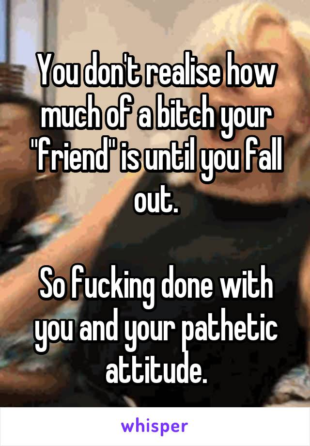 """You don't realise how much of a bitch your """"friend"""" is until you fall out.  So fucking done with you and your pathetic attitude."""