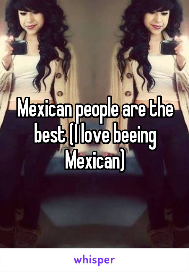Mexican people are the best (I love beeing Mexican)