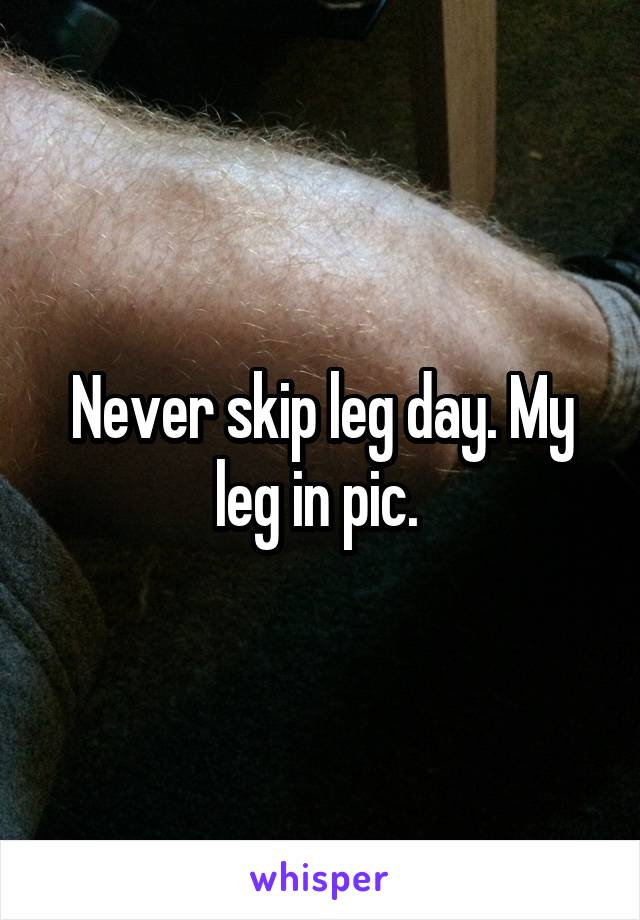Never skip leg day. My leg in pic.