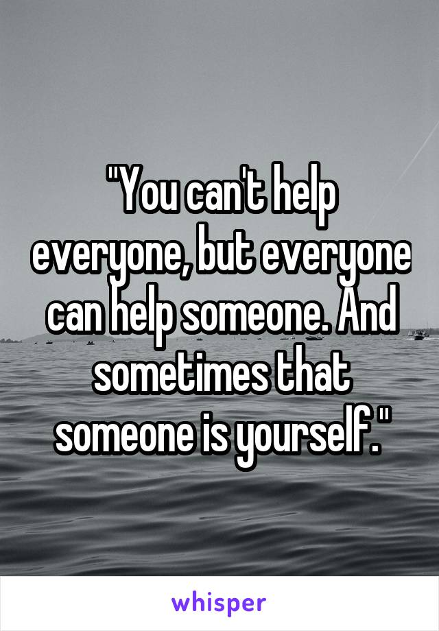"""""""You can't help everyone, but everyone can help someone. And sometimes that someone is yourself."""""""