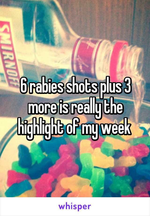6 rabies shots plus 3 more is really the highlight of my week