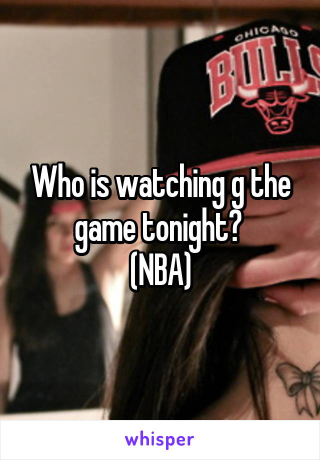 Who is watching g the game tonight?  (NBA)