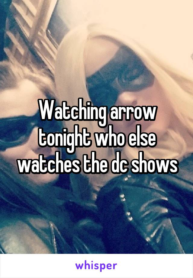 Watching arrow tonight who else watches the dc shows