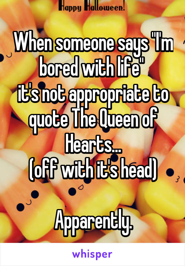 """When someone says """"I'm bored with life""""  it's not appropriate to quote The Queen of Hearts... (off with it's head)  Apparently."""