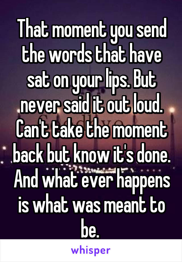 That moment you send the words that have sat on your lips. But never said it out loud. Can't take the moment back but know it's done. And what ever happens is what was meant to be.