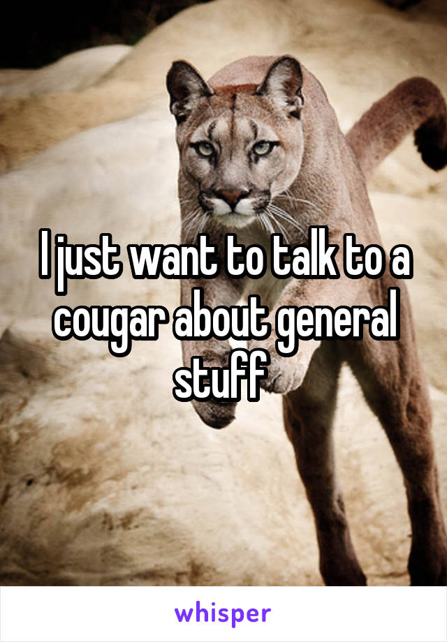 I just want to talk to a cougar about general stuff