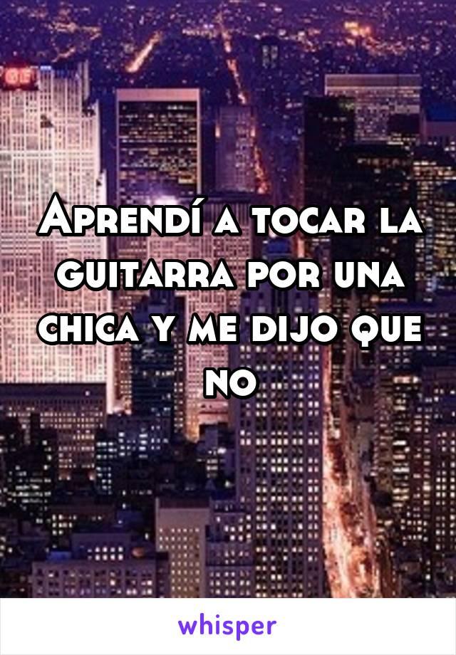 Aprendí a tocar la guitarra por una chica y me dijo que no