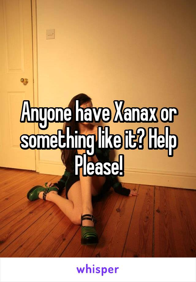 Anyone have Xanax or something like it? Help Please!