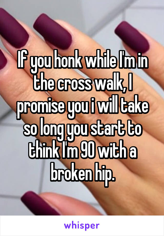 If you honk while I'm in the cross walk, I promise you i will take so long you start to think I'm 90 with a broken hip.