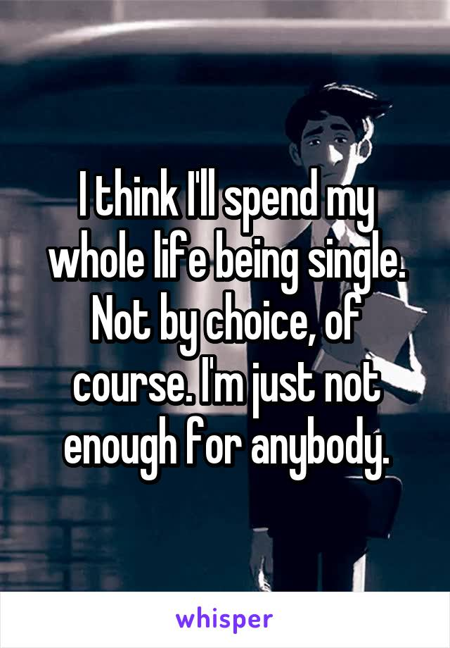 I think I'll spend my whole life being single. Not by choice, of course. I'm just not enough for anybody.