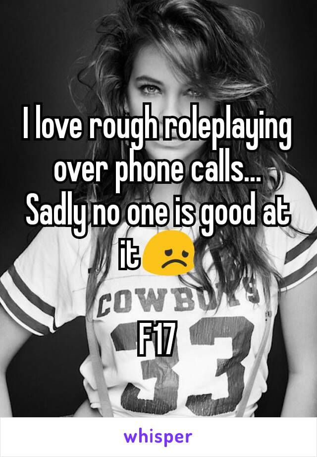 I love rough roleplaying over phone calls... Sadly no one is good at it😞  F17