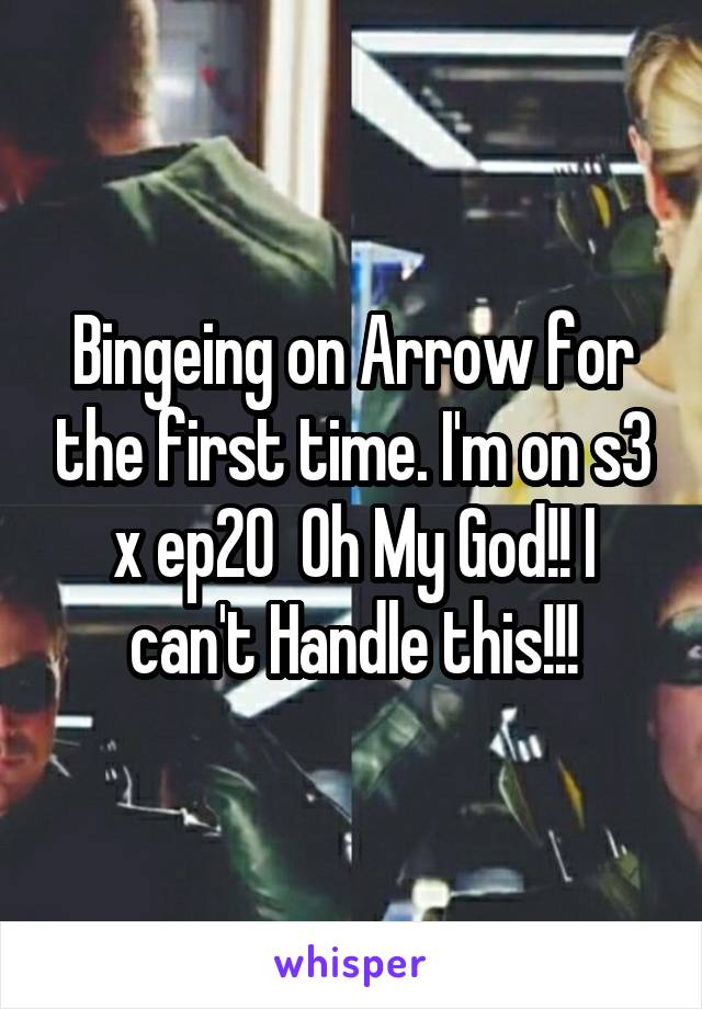 Bingeing on Arrow for the first time. I'm on s3 x ep20  Oh My God!! I can't Handle this!!!