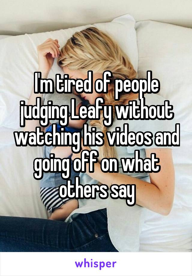 I'm tired of people judging Leafy without watching his videos and going off on what others say