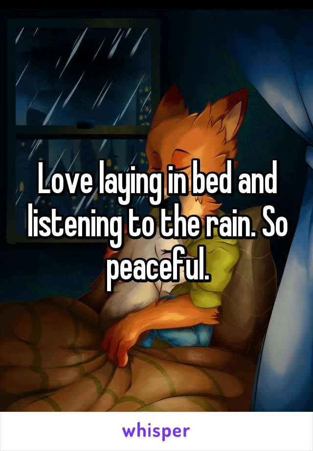 Love laying in bed and listening to the rain. So peaceful.