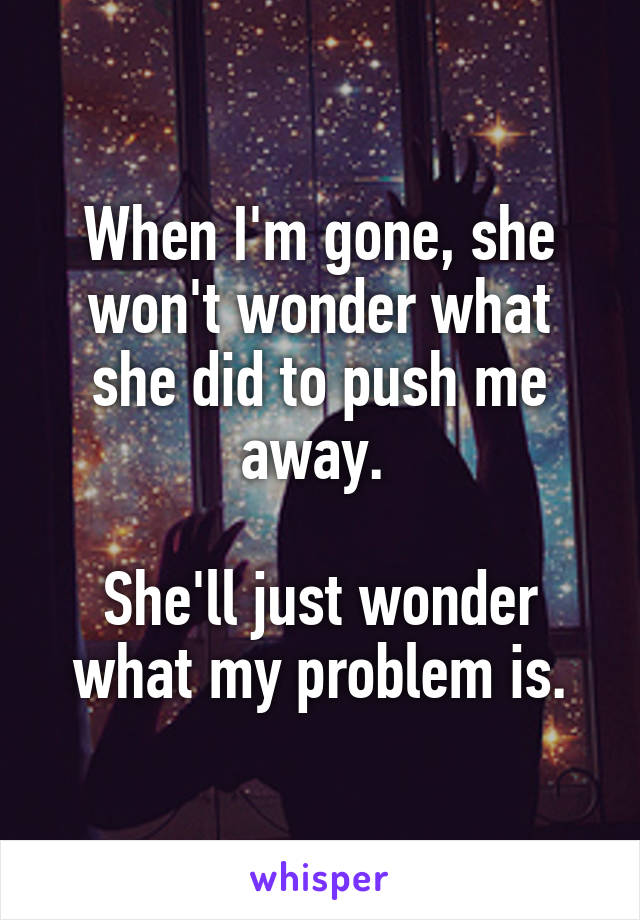 When I'm gone, she won't wonder what she did to push me away.   She'll just wonder what my problem is.
