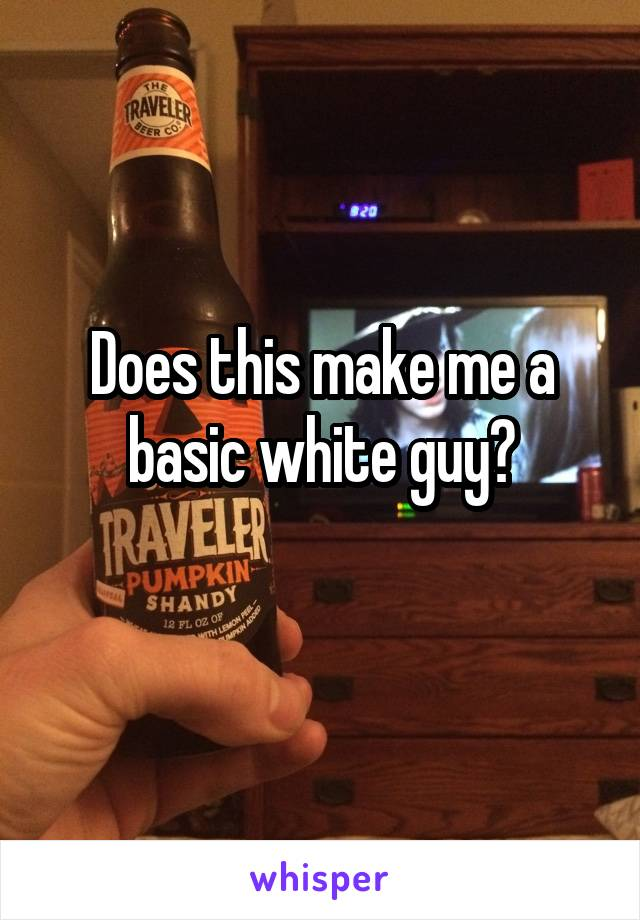 Does this make me a basic white guy?