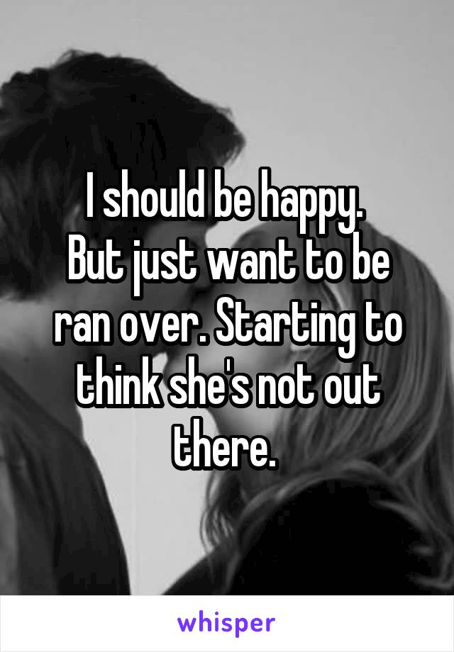 I should be happy.  But just want to be ran over. Starting to think she's not out there.