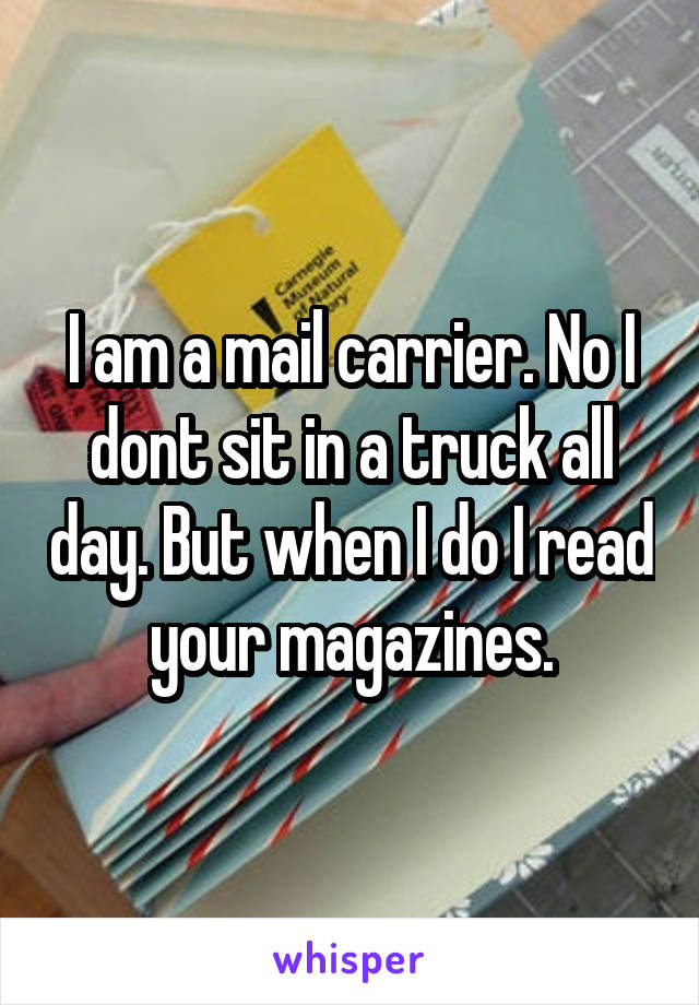I am a mail carrier. No I dont sit in a truck all day. But when I do I read your magazines.