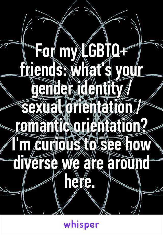 For my LGBTQ+ friends: what's your gender identity / sexual orientation / romantic orientation? I'm curious to see how diverse we are around here.