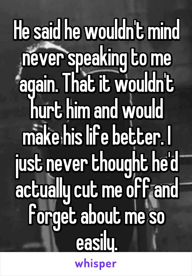 He said he wouldn't mind never speaking to me again. That it wouldn't hurt him and would make his life better. I just never thought he'd actually cut me off and forget about me so easily.