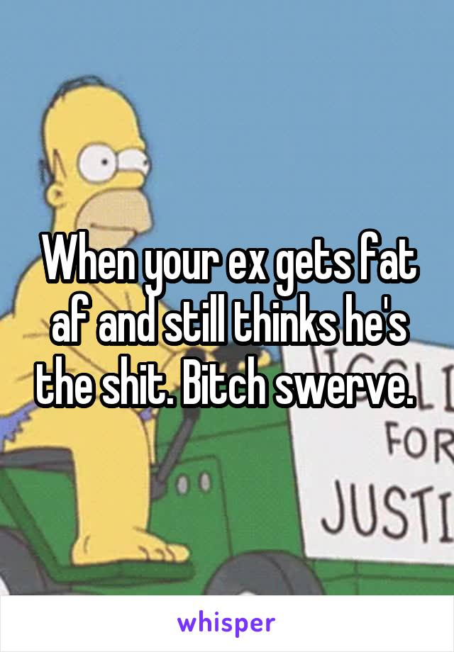 When your ex gets fat af and still thinks he's the shit. Bitch swerve.