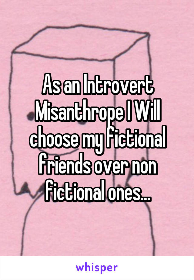 As an Introvert Misanthrope I Will choose my fictional friends over non fictional ones...