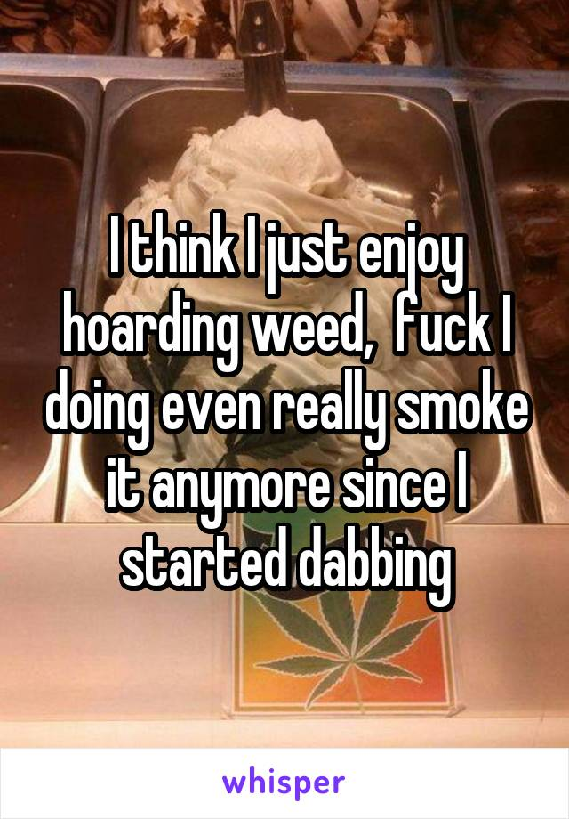 I think I just enjoy hoarding weed,  fuck I doing even really smoke it anymore since I started dabbing