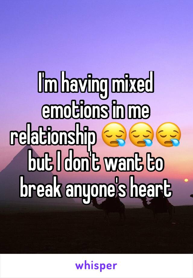 I'm having mixed emotions in me relationship 😪😪😪 but I don't want to break anyone's heart