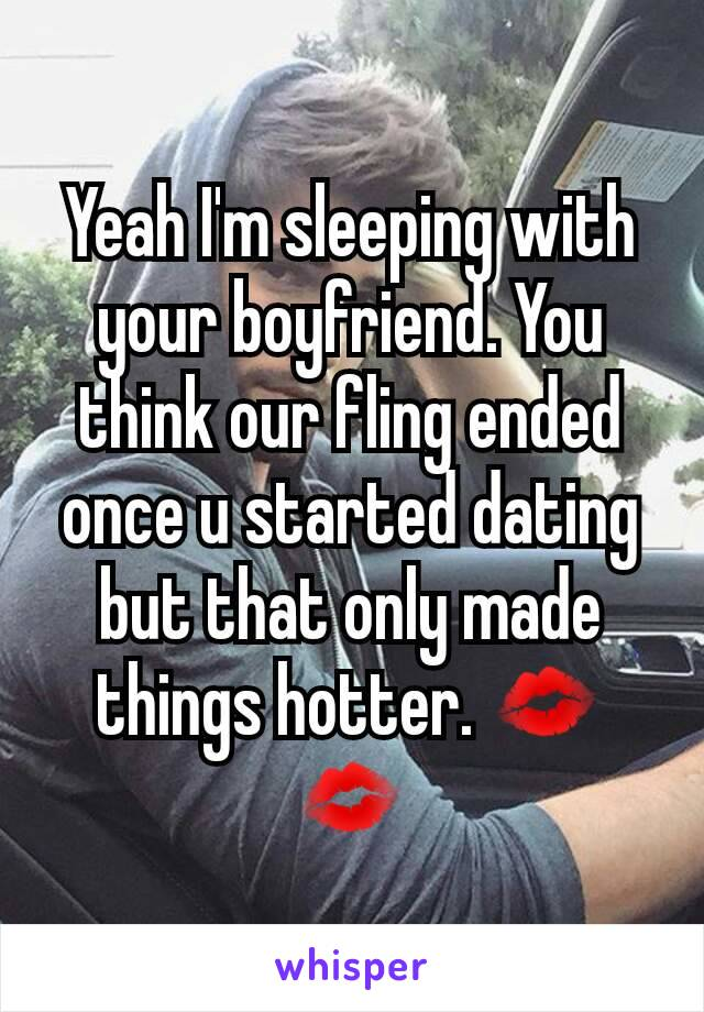Yeah I'm sleeping with your boyfriend. You think our fling ended once u started dating but that only made things hotter. 💋💋