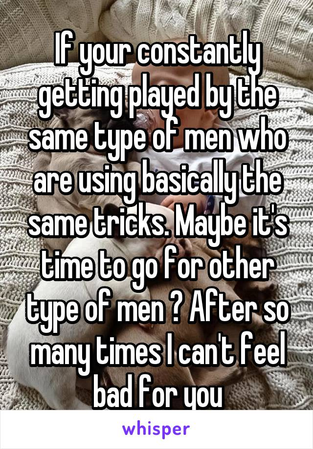 If your constantly getting played by the same type of men who are using basically the same tricks. Maybe it's time to go for other type of men ? After so many times I can't feel bad for you