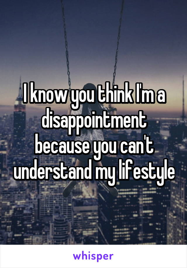 I know you think I'm a disappointment because you can't understand my lifestyle