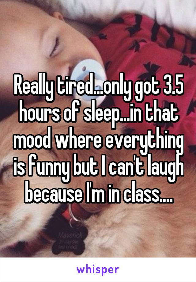 Really tired...only got 3.5 hours of sleep...in that mood where everything is funny but I can't laugh because I'm in class....