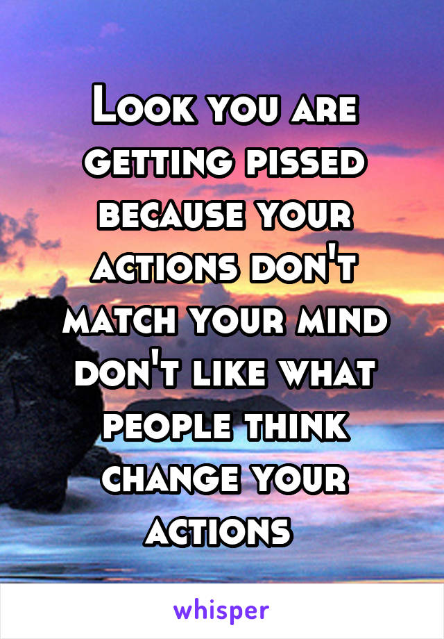 Look you are getting pissed because your actions don't match your mind don't like what people think change your actions