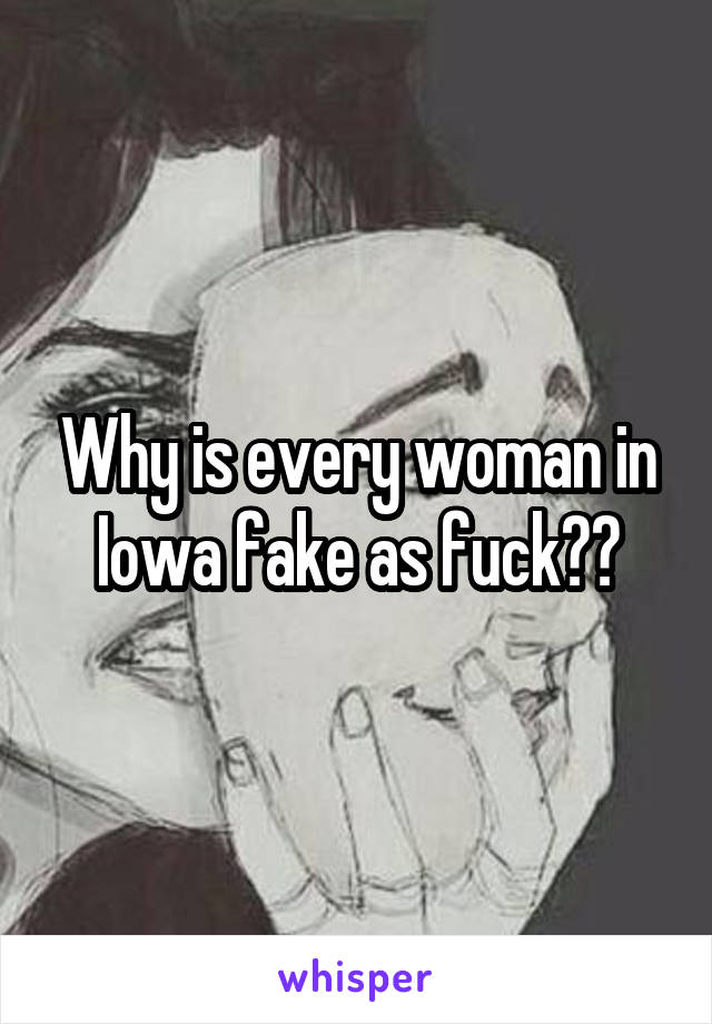 Why is every woman in Iowa fake as fuck??