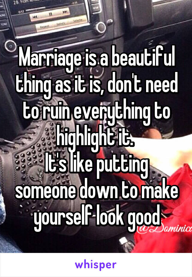 Marriage is a beautiful thing as it is, don't need to ruin everything to highlight it.  It's like putting someone down to make yourself look good