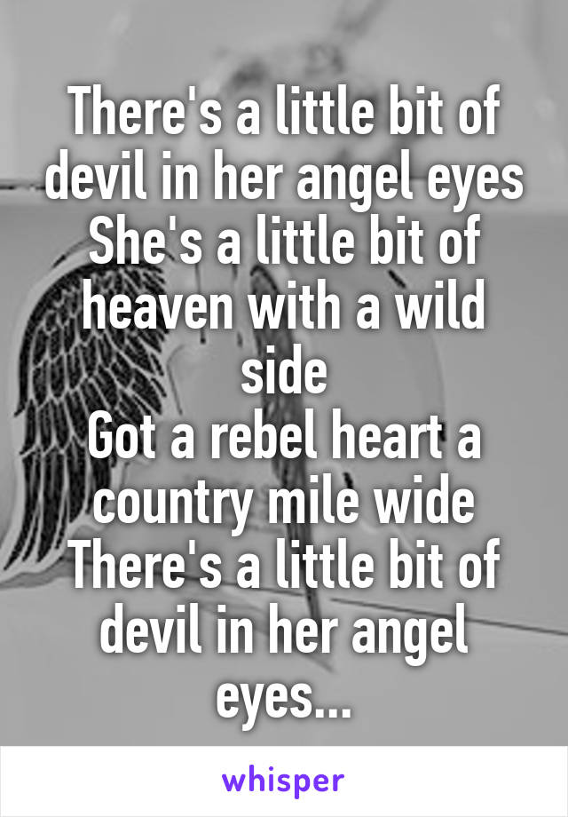 There's a little bit of devil in her angel eyes She's a little bit of heaven with a wild side Got a rebel heart a country mile wide There's a little bit of devil in her angel eyes...