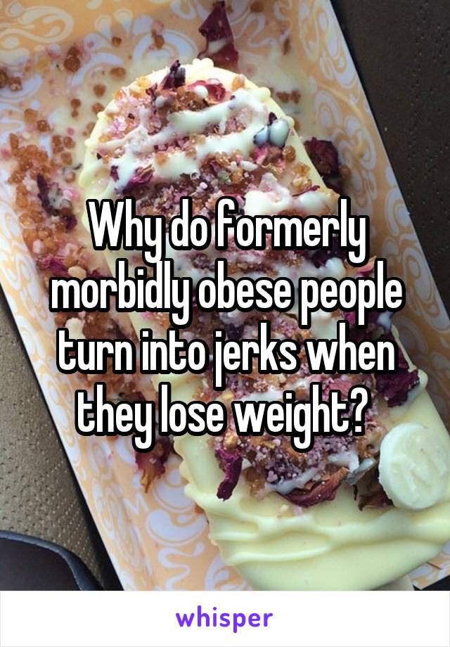Why do formerly morbidly obese people turn into jerks when they lose weight?