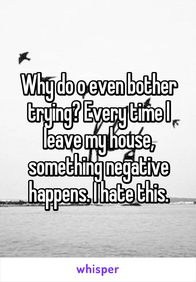 Why do o even bother trying? Every time I leave my house, something negative happens. I hate this.